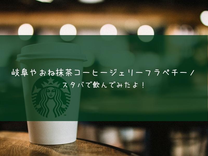 岐阜やおね抹茶コーヒージェリーフラペチーノ スターバックスコーヒー 飲んでみた